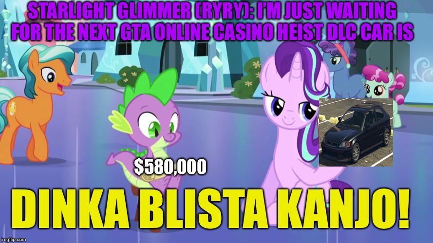 Waiting for the next new GTA online dlc casino heist car for Next week or not |  STARLIGHT GLIMMER (RYRY): I'M JUST WAITING FOR THE NEXT GTA ONLINE CASINO HEIST DLC CAR IS; $580,000; DINKA BLISTA KANJO! | image tagged in starlight glimmer,spike,gta online,dlc,casino,memes | made w/ Imgflip meme maker