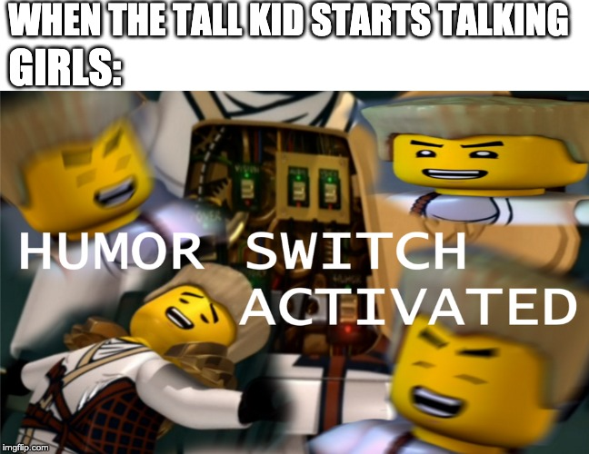 Humor Switch Activated |  WHEN THE TALL KID STARTS TALKING; GIRLS: | image tagged in humor switch activated | made w/ Imgflip meme maker