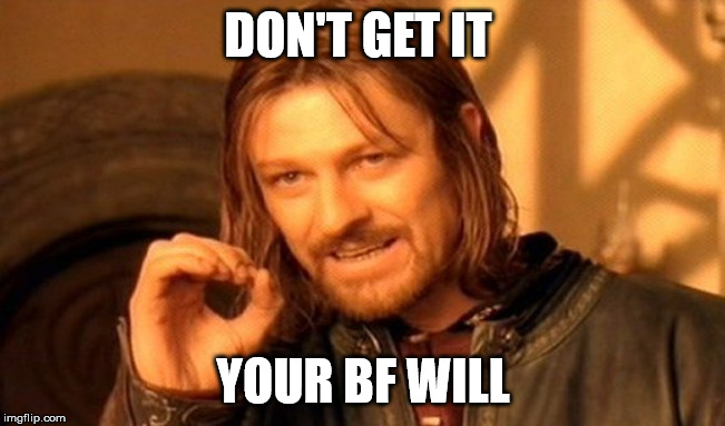 One Does Not Simply Meme | DON'T GET IT YOUR BF WILL | image tagged in memes,one does not simply | made w/ Imgflip meme maker