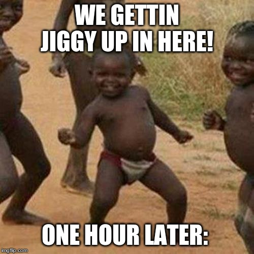 Third World Success Kid Meme | WE GETTIN JIGGY UP IN HERE! ONE HOUR LATER: | image tagged in memes,third world success kid | made w/ Imgflip meme maker