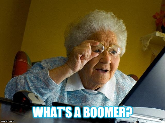 Grandma Finds The Internet Meme | WHAT'S A BOOMER? | image tagged in memes,grandma finds the internet | made w/ Imgflip meme maker