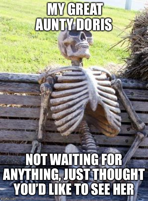 Waiting Skeleton Meme | MY GREAT AUNTY DORIS NOT WAITING FOR ANYTHING, JUST THOUGHT YOU'D LIKE TO SEE HER | image tagged in memes,waiting skeleton | made w/ Imgflip meme maker