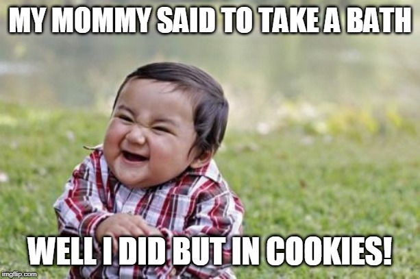 Evil Toddler Meme | MY MOMMY SAID TO TAKE A BATH WELL I DID BUT IN COOKIES! | image tagged in memes,evil toddler | made w/ Imgflip meme maker