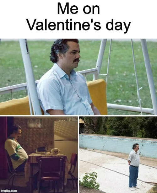 Valentine's day |  Me on Valentine's day | image tagged in sad pablo escobar,memes,valentine's day | made w/ Imgflip meme maker