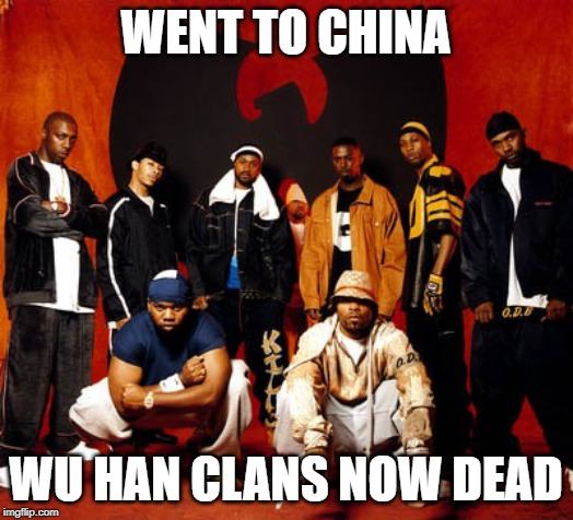 WENT TO CHINA WU HAN CLANS NOW DEAD | image tagged in wu tang clan | made w/ Imgflip meme maker