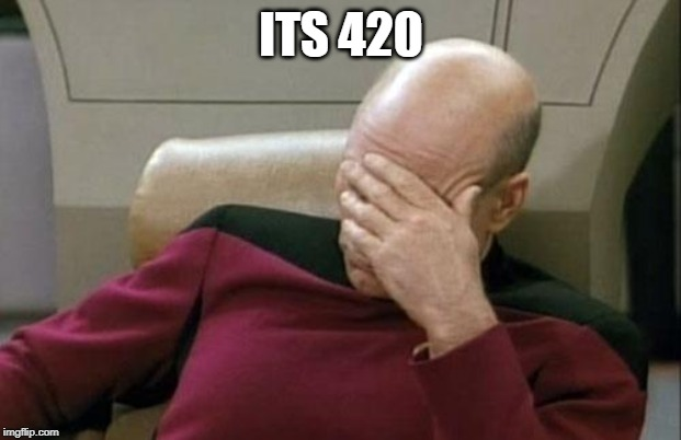Captain Picard Facepalm Meme | ITS 420 | image tagged in memes,captain picard facepalm | made w/ Imgflip meme maker