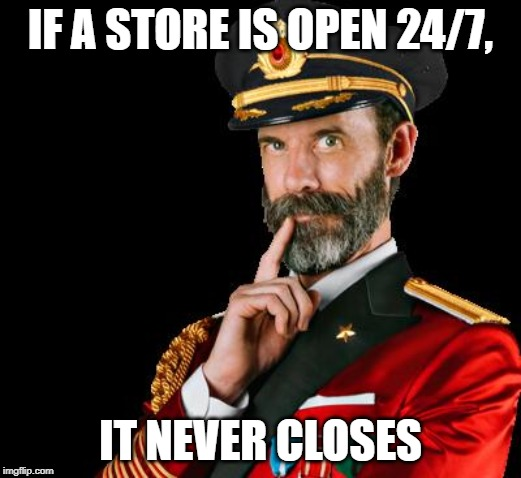 It's also open 24/7/365. | IF A STORE IS OPEN 24/7, IT NEVER CLOSES | image tagged in memes,captain obvious,store,open,all day | made w/ Imgflip meme maker