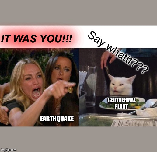 Woman Yelling At Cat Meme | IT WAS YOU!!! Say whattt??? GEOTHERMAL PLANT EARTHQUAKE | image tagged in memes,woman yelling at cat | made w/ Imgflip meme maker