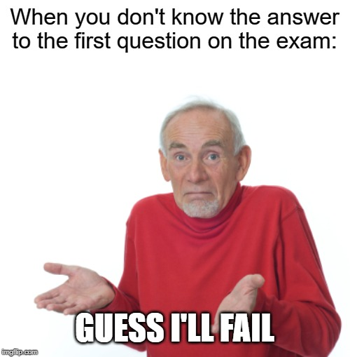 Guess I'll d̴i̴e̴  fail | When you don't know the answer to the first question on the exam: GUESS I'LL FAIL | image tagged in guess i'll die,fail,school | made w/ Imgflip meme maker