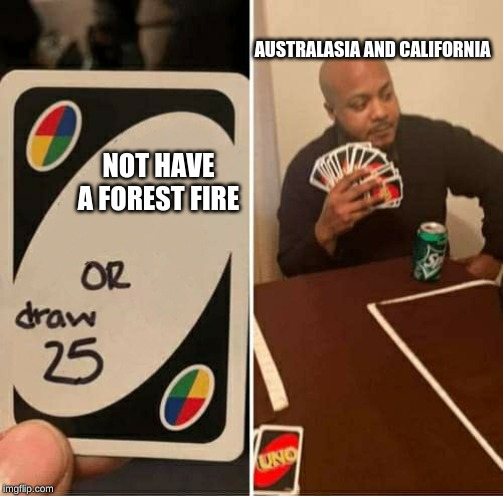 UNO Draw 25 Cards Meme | NOT HAVE A FOREST FIRE AUSTRALASIA AND CALIFORNIA | image tagged in uno dilemma | made w/ Imgflip meme maker
