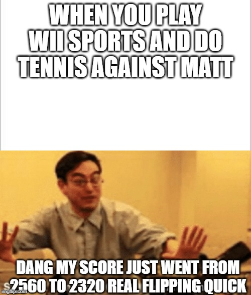 So true though | WHEN YOU PLAY WII SPORTS AND DO TENNIS AGAINST MATT DANG MY SCORE JUST WENT FROM 2560 TO 2320 REAL FLIPPING QUICK | image tagged in white background,wii | made w/ Imgflip meme maker