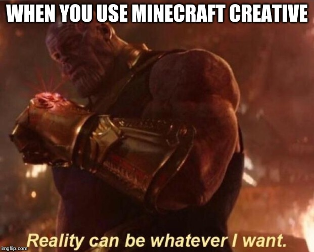 Thanos — Reality Can Be Whatever I Want | WHEN YOU USE MINECRAFT CREATIVE | image tagged in thanos  reality can be whatever i want | made w/ Imgflip meme maker