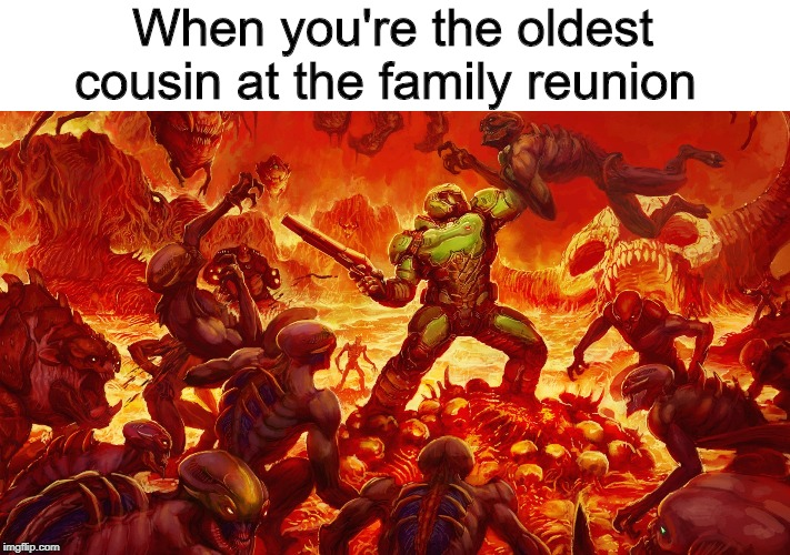 Doom guy | When you're the oldest cousin at the family reunion | image tagged in doomguy,family,memes | made w/ Imgflip meme maker