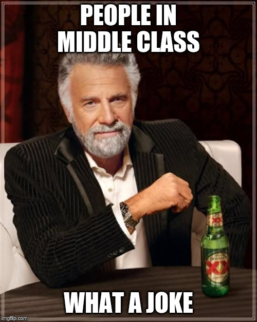 The Most Interesting Man In The World Meme | PEOPLE IN MIDDLE CLASS WHAT A JOKE | image tagged in memes,the most interesting man in the world | made w/ Imgflip meme maker