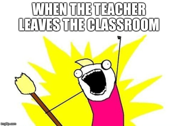 X All The Y Meme | WHEN THE TEACHER LEAVES THE CLASSROOM | image tagged in memes,x all the y | made w/ Imgflip meme maker