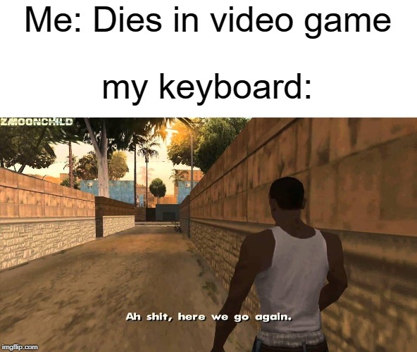 ah shit here we go again | Me: Dies in video game my keyboard: | image tagged in here we go again,funny,memes,ah shit here we go again,video games,keyboard | made w/ Imgflip meme maker