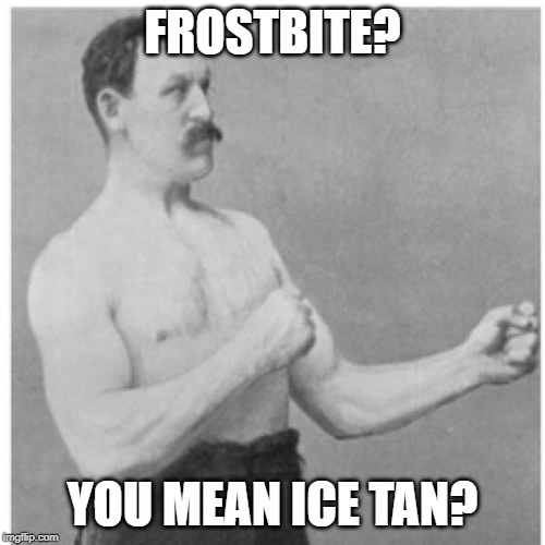 Overly Manly Man Meme | FROSTBITE? YOU MEAN ICE TAN? | image tagged in memes,overly manly man | made w/ Imgflip meme maker