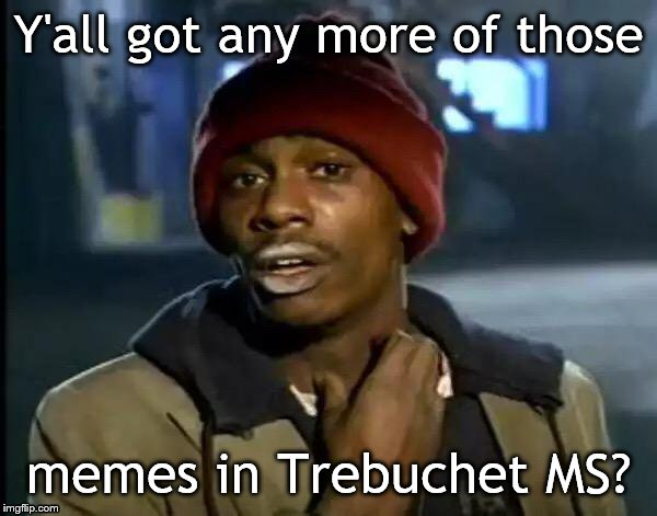 Y'all Got Any More Of That | Y'all got any more of those memes in Trebuchet MS? | image tagged in memes,y'all got any more of that | made w/ Imgflip meme maker