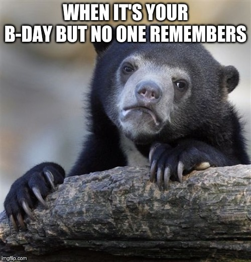 Confession Bear | WHEN IT'S YOUR B-DAY BUT NO ONE REMEMBERS | image tagged in memes,confession bear | made w/ Imgflip meme maker