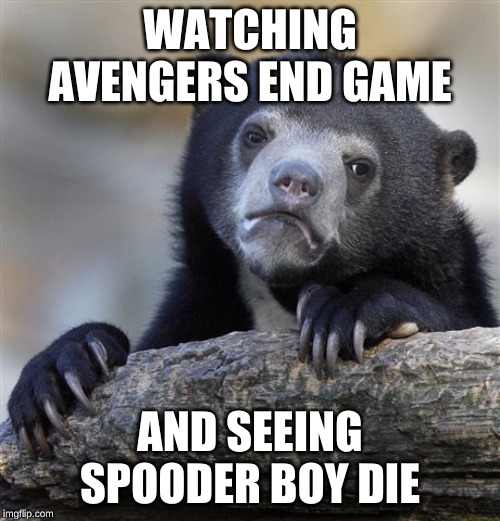 Confession Bear | WATCHING AVENGERS END GAME AND SEEING SPOODER BOY DIE | image tagged in memes,confession bear | made w/ Imgflip meme maker