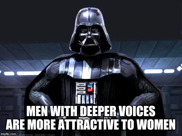 Darth Vader | MEN WITH DEEPER VOICES ARE MORE ATTRACTIVE TO WOMEN | image tagged in darth vader | made w/ Imgflip meme maker