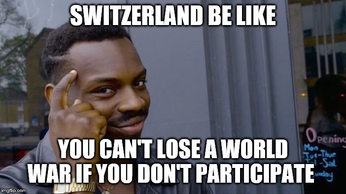 Roll Safe Think About It Meme | SWITZERLAND BE LIKE YOU CAN'T LOSE A WORLD WAR IF YOU DON'T PARTICIPATE | image tagged in memes,roll safe think about it | made w/ Imgflip meme maker