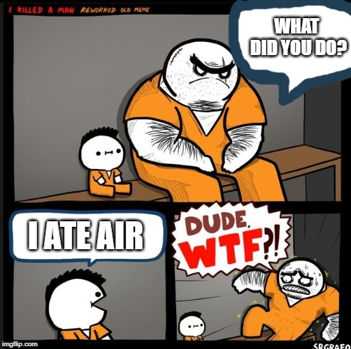 Srgrafo dude wtf | WHAT  DID YOU DO? I ATE AIR | image tagged in srgrafo dude wtf | made w/ Imgflip meme maker