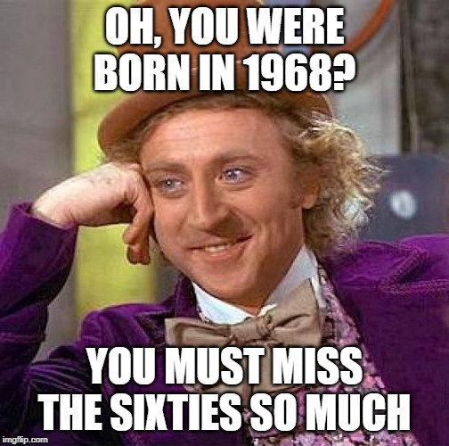 Creepy Condescending Wonka | OH, YOU WERE BORN IN 1968? YOU MUST MISS THE SIXTIES SO MUCH | image tagged in memes,creepy condescending wonka,sarcasm,irony,funny memes,funny meme | made w/ Imgflip meme maker
