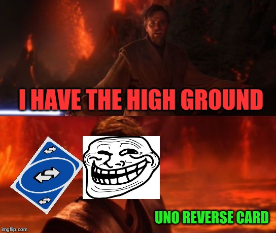 It's Over, Anakin, I Have the High Ground | I HAVE THE HIGH GROUND UNO REVERSE CARD | image tagged in it's over anakin i have the high ground | made w/ Imgflip meme maker