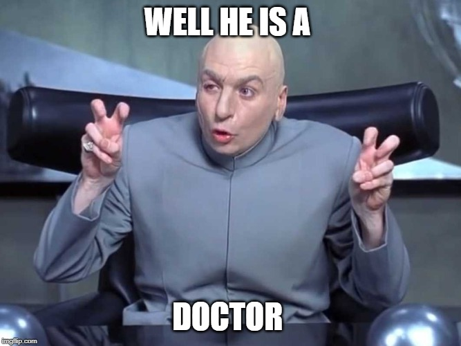 Dr Evil air quotes | WELL HE IS A DOCTOR | image tagged in dr evil air quotes | made w/ Imgflip meme maker