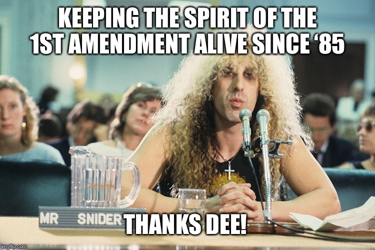 KEEPING THE SPIRIT OF THE 1ST AMENDMENT ALIVE SINCE '85 THANKS DEE! | image tagged in twisted sister,1st amendment | made w/ Imgflip meme maker