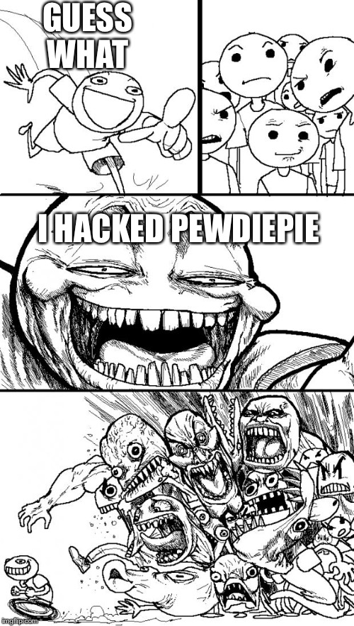 Meh.... kinda good | GUESS WHAT I HACKED PEWDIEPIE | image tagged in memes,hey internet | made w/ Imgflip meme maker