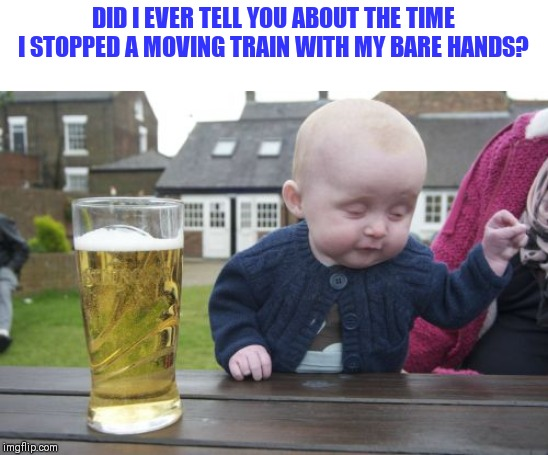 Drunk Baby Meme | DID I EVER TELL YOU ABOUT THE TIME I STOPPED A MOVING TRAIN WITH MY BARE HANDS? | image tagged in memes,drunk baby | made w/ Imgflip meme maker
