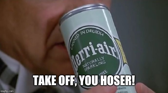 TAKE OFF, YOU HOSER! | made w/ Imgflip meme maker