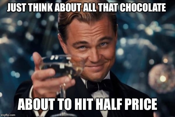 Leonardo Dicaprio Cheers Meme | JUST THINK ABOUT ALL THAT CHOCOLATE ABOUT TO HIT HALF PRICE | image tagged in memes,leonardo dicaprio cheers | made w/ Imgflip meme maker