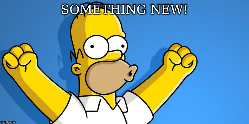 SOMETHING NEW! | image tagged in woo hoo | made w/ Imgflip meme maker