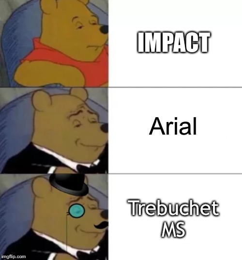 Fancy pooh | IMPACT Arial Trebuchet MS | image tagged in fancy pooh | made w/ Imgflip meme maker