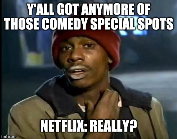 Y'all Got Any More Of That | Y'ALL GOT ANYMORE OF THOSE COMEDY SPECIAL SPOTS NETFLIX: REALLY? | image tagged in memes,y'all got any more of that | made w/ Imgflip meme maker