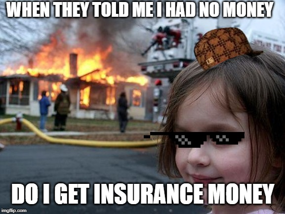 Disaster Girl |  WHEN THEY TOLD ME I HAD NO MONEY; DO I GET INSURANCE MONEY | image tagged in memes,disaster girl | made w/ Imgflip meme maker