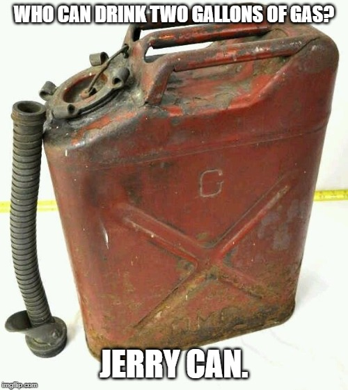 Jerry Can | WHO CAN DRINK TWO GALLONS OF GAS? JERRY CAN. | image tagged in gas can,jerry can,bad puns | made w/ Imgflip meme maker