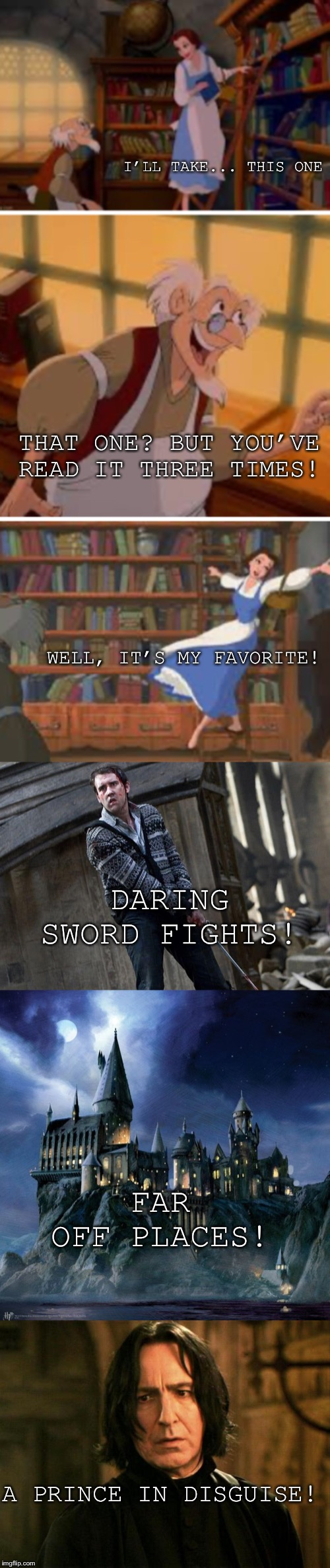 GUYS SHE WAS TALKING ABOUT HARRY POTTER | I'LL TAKE... THIS ONE THAT ONE? BUT YOU'VE READ IT THREE TIMES! WELL, IT'S MY FAVORITE! DARING SWORD FIGHTS! FAR OFF PLACES! A PRINCE IN DIS | image tagged in severus snape,hogwarts | made w/ Imgflip meme maker