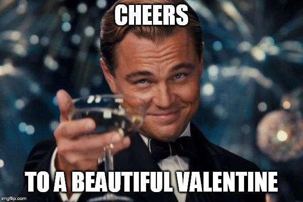 Leonardo Dicaprio Cheers Meme | CHEERS TO A BEAUTIFUL VALENTINE | image tagged in memes,leonardo dicaprio cheers,valentine's day | made w/ Imgflip meme maker