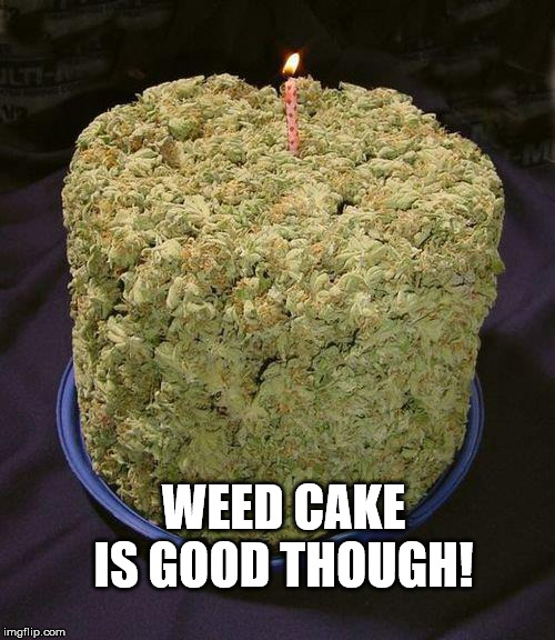 Weed Cake | WEED CAKE IS GOOD THOUGH! | image tagged in weed cake | made w/ Imgflip meme maker