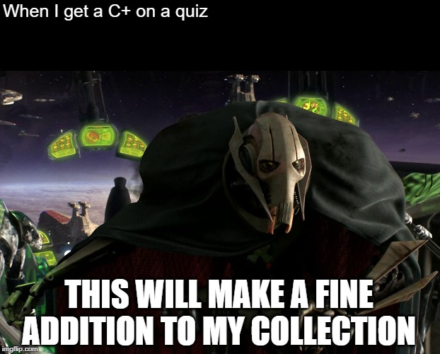 Grievous a fine addition to my collection | When I get a C+ on a quiz THIS WILL MAKE A FINE ADDITION TO MY COLLECTION | image tagged in grievous a fine addition to my collection | made w/ Imgflip meme maker