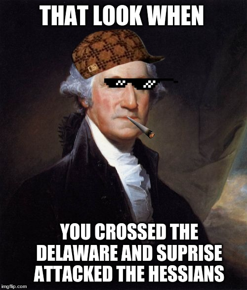 George Washington | THAT LOOK WHEN YOU CROSSED THE DELAWARE AND SUPRISE ATTACKED THE HESSIANS | image tagged in memes,george washington | made w/ Imgflip meme maker