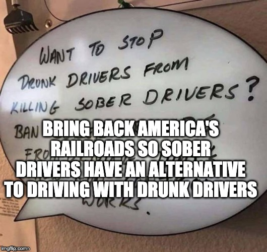 BRING BACK AMERICA'S RAILROADS SO SOBER DRIVERS HAVE AN ALTERNATIVE TO DRIVING WITH DRUNK DRIVERS | made w/ Imgflip meme maker