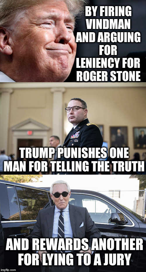 What is the lesson here??? | BY FIRING VINDMAN AND ARGUING FOR LENIENCY FOR ROGER STONE TRUMP PUNISHES ONE MAN FOR TELLING THE TRUTH AND REWARDS ANOTHER FOR LYING TO A J | image tagged in trump,humor,impeach trump,vindman,roger stone,barr | made w/ Imgflip meme maker