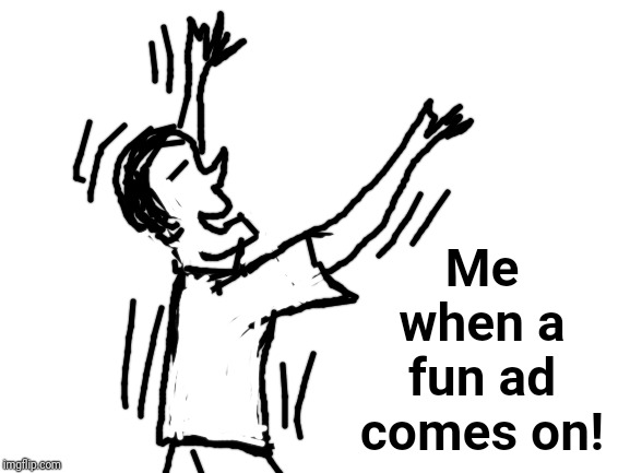 blank white template | Me when a fun ad comes on! | image tagged in blank white template | made w/ Imgflip meme maker