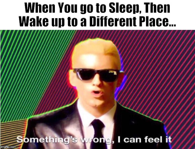 Uh Oh... | When You go to Sleep, Then Wake up to a Different Place... | image tagged in somethings wrong | made w/ Imgflip meme maker