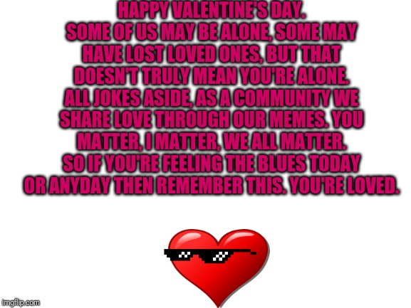 Happy Valentine's Day |  HAPPY VALENTINE'S DAY. SOME OF US MAY BE ALONE, SOME MAY HAVE LOST LOVED ONES, BUT THAT DOESN'T TRULY MEAN YOU'RE ALONE. ALL JOKES ASIDE, AS A COMMUNITY WE SHARE LOVE THROUGH OUR MEMES. YOU MATTER, I MATTER, WE ALL MATTER. SO IF YOU'RE FEELING THE BLUES TODAY OR ANYDAY THEN REMEMBER THIS. YOU'RE LOVED. | image tagged in memes,love,valentines,valentine's day,you are not alone | made w/ Imgflip meme maker
